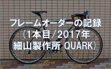 フレームオーダーの記録 (1本目/2017年 細山製作所 QUARK)